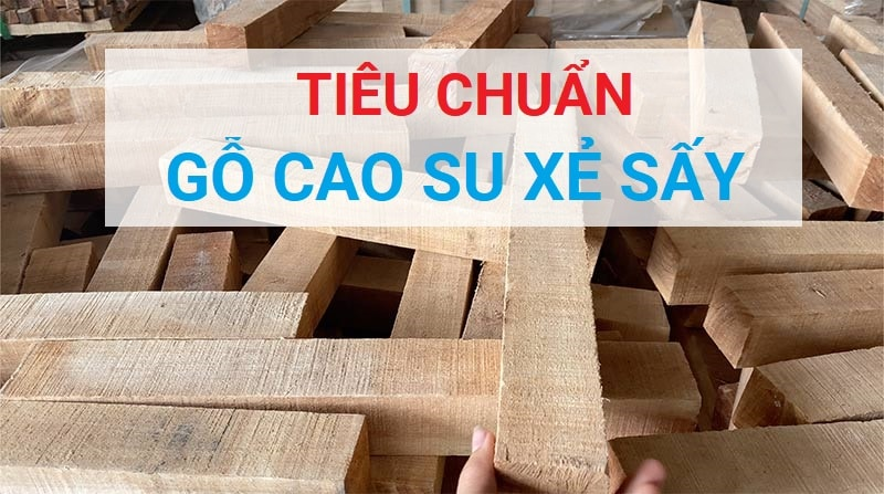 Tiêu chuẩn gỗ cao su xẻ sấy